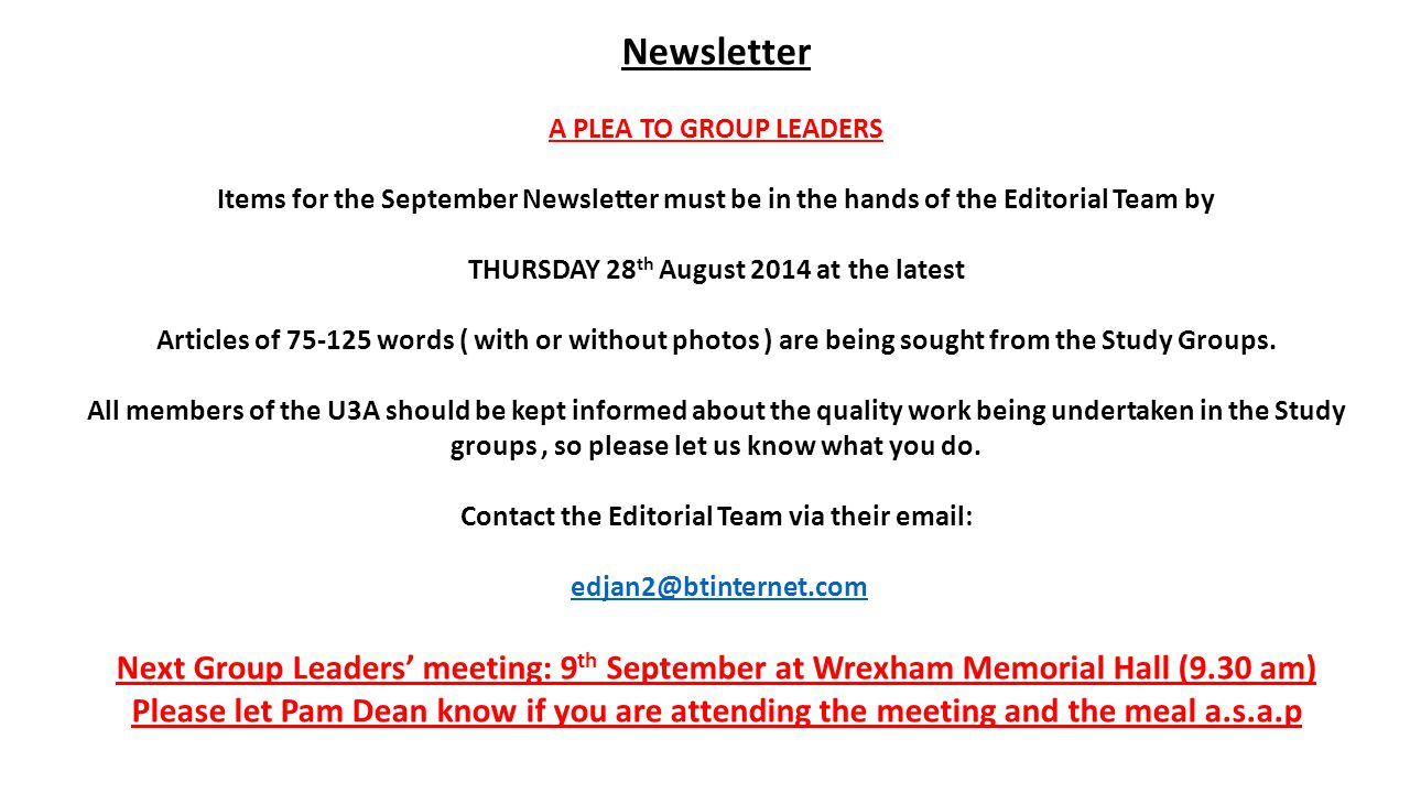 Newsletter A PLEA TO GROUP LEADERS Items for the September Newsletter must be in the hands of the Editorial Team by THURSDAY 28 th August 2014 at the latest Articles of 75-125 words ( with or without photos ) are being sought from the Study Groups.