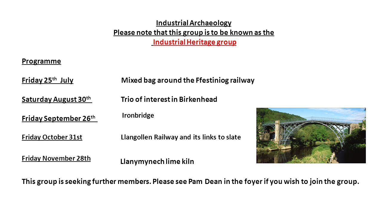 Industrial Archaeology Please note that this group is to be known as the Industrial Heritage group Programme Friday 25 th July Mixed bag around the Ffestiniog railway Saturday August 30 th Trio of interest in Birkenhead Friday September 26 th Ironbridge Friday October 31st Llangollen Railway and its links to slate Friday November 28th Llanymynech lime kiln This group is seeking further members.