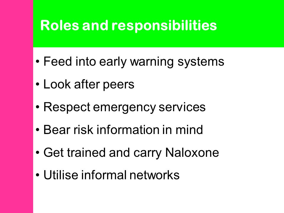 Roles and responsibilities Feed into early warning systems Look after peers Respect emergency services Bear risk information in mind Get trained and carry Naloxone Utilise informal networks