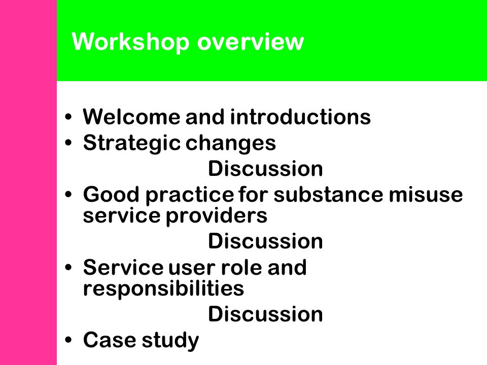 Welcome and introductions Strategic changes Discussion Good practice for substance misuse service providers Discussion Service user role and responsibilities Discussion Case study Workshop overview