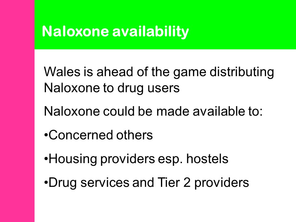 Naloxone availability Wales is ahead of the game distributing Naloxone to drug users Naloxone could be made available to: Concerned others Housing providers esp.