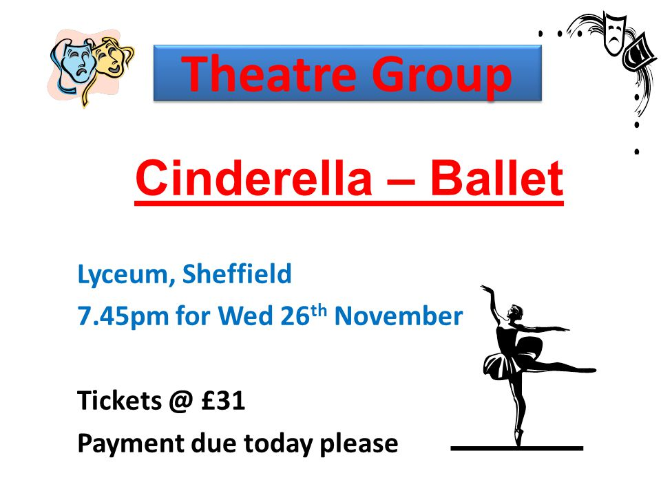 Theatre Group Cinderella – Ballet Lyceum, Sheffield 7.45pm for Wed 26 th November Tickets @ £31 Payment due today please