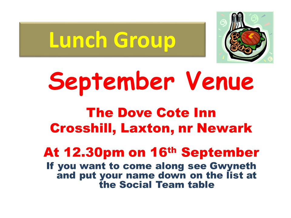Lunch Group September Venue The Dove Cote Inn Crosshill, Laxton, nr Newark At 12.30pm on 16 th September If you want to come along see Gwyneth and put your name down on the list at the Social Team table