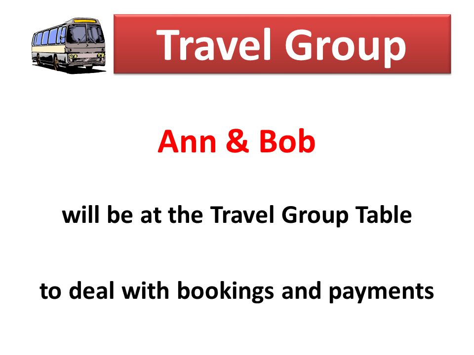 Travel Group Ann & Bob will be at the Travel Group Table to deal with bookings and payments