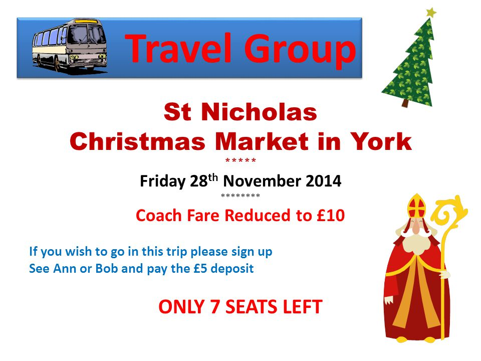 Travel Group St Nicholas Christmas Market in York ***** Friday 28 th November 2014 ******** Coach Fare Reduced to £10 If you wish to go in this trip please sign up See Ann or Bob and pay the £5 deposit ONLY 7 SEATS LEFT