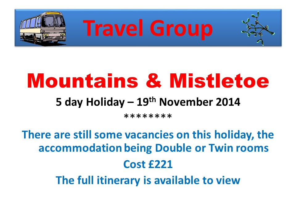 Travel Group Mountains & Mistletoe 5 day Holiday – 19 th November 2014 ******** There are still some vacancies on this holiday, the accommodation being Double or Twin rooms Cost £221 The full itinerary is available to view