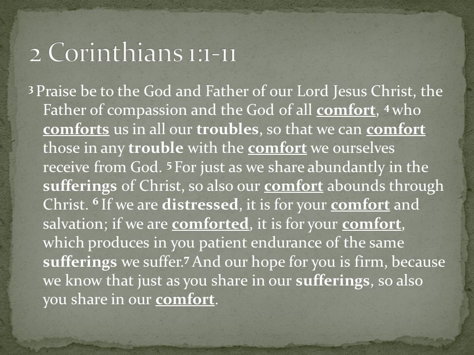 3 Praise be to the God and Father of our Lord Jesus Christ, the Father of compassion and the God of all comfort, 4 who comforts us in all our troubles, so that we can comfort those in any trouble with the comfort we ourselves receive from God.