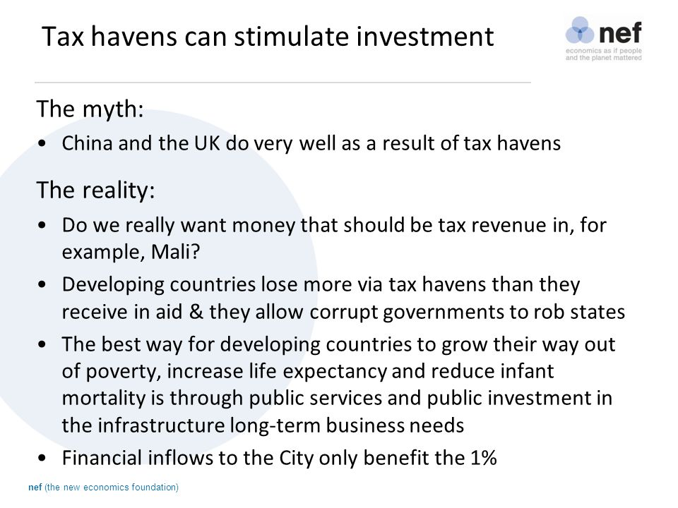 nef (the new economics foundation) Tax havens can stimulate investment The myth: China and the UK do very well as a result of tax havens The reality: Do we really want money that should be tax revenue in, for example, Mali.