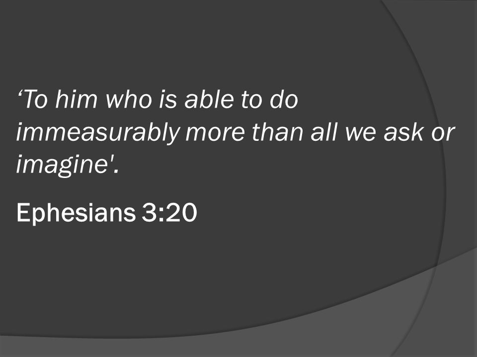 'To him who is able to do immeasurably more than all we ask or imagine . Ephesians 3:20