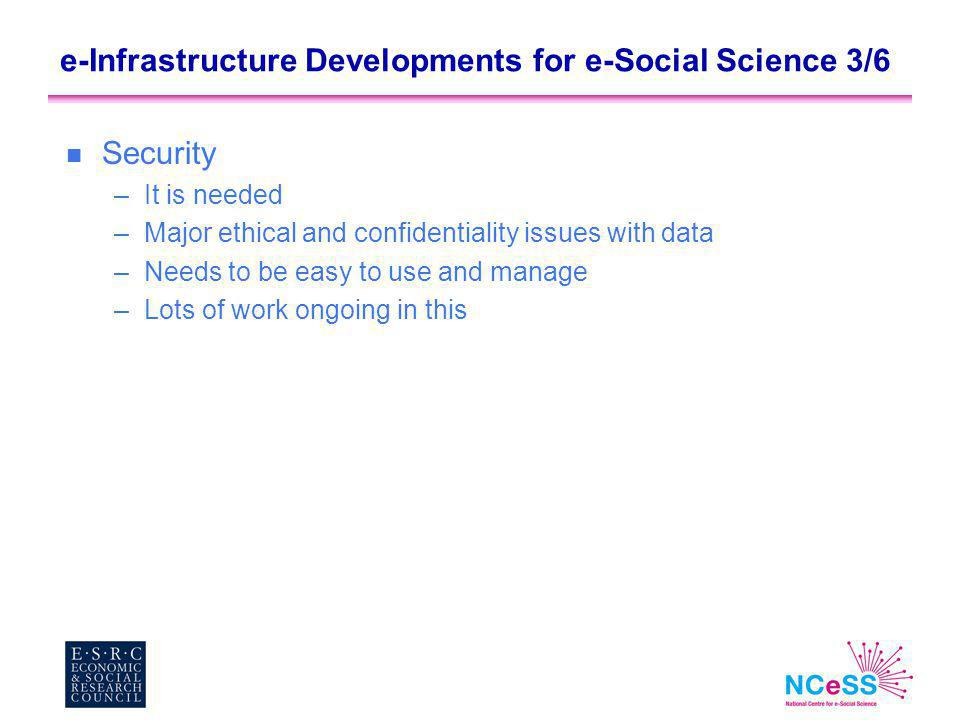 e-Infrastructure Developments for e-Social Science 3/6 n Security –It is needed –Major ethical and confidentiality issues with data –Needs to be easy to use and manage –Lots of work ongoing in this