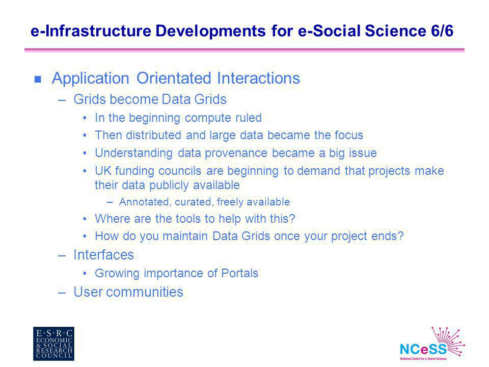 e-Infrastructure Developments for e-Social Science 6/6 n Application Orientated Interactions –Grids become Data Grids In the beginning compute ruled Then distributed and large data became the focus Understanding data provenance became a big issue UK funding councils are beginning to demand that projects make their data publicly available –Annotated, curated, freely available Where are the tools to help with this.