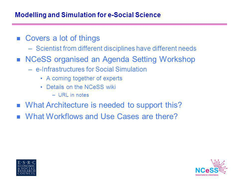 Modelling and Simulation for e-Social Science n Covers a lot of things –Scientist from different disciplines have different needs n NCeSS organised an Agenda Setting Workshop –e-Infrastructures for Social Simulation A coming together of experts Details on the NCeSS wiki –URL in notes n What Architecture is needed to support this.