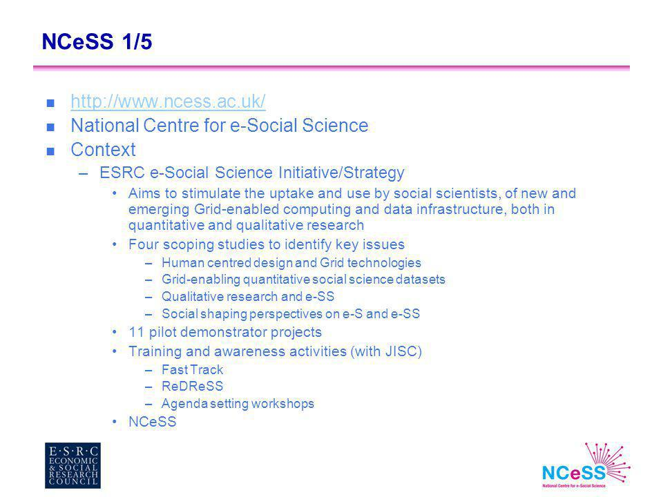 NCeSS 1/5 n http://www.ncess.ac.uk/ http://www.ncess.ac.uk/ n National Centre for e-Social Science n Context –ESRC e-Social Science Initiative/Strategy Aims to stimulate the uptake and use by social scientists, of new and emerging Grid-enabled computing and data infrastructure, both in quantitative and qualitative research Four scoping studies to identify key issues –Human centred design and Grid technologies –Grid-enabling quantitative social science datasets –Qualitative research and e-SS –Social shaping perspectives on e-S and e-SS 11 pilot demonstrator projects Training and awareness activities (with JISC) –Fast Track –ReDReSS –Agenda setting workshops NCeSS