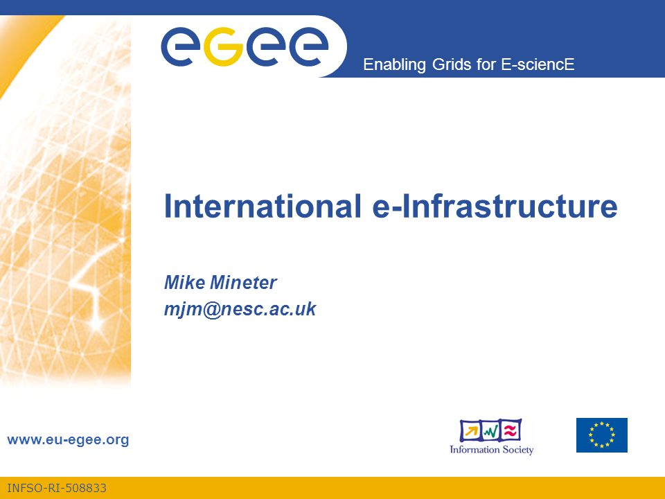 INFSO-RI-508833 Enabling Grids for E-sciencE www.eu-egee.org International e-Infrastructure Mike Mineter mjm@nesc.ac.uk
