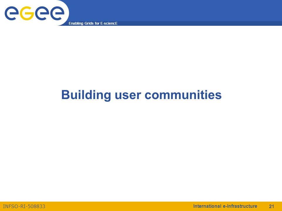 Enabling Grids for E-sciencE INFSO-RI-508833 International e-Infrastructure 21 Building user communities