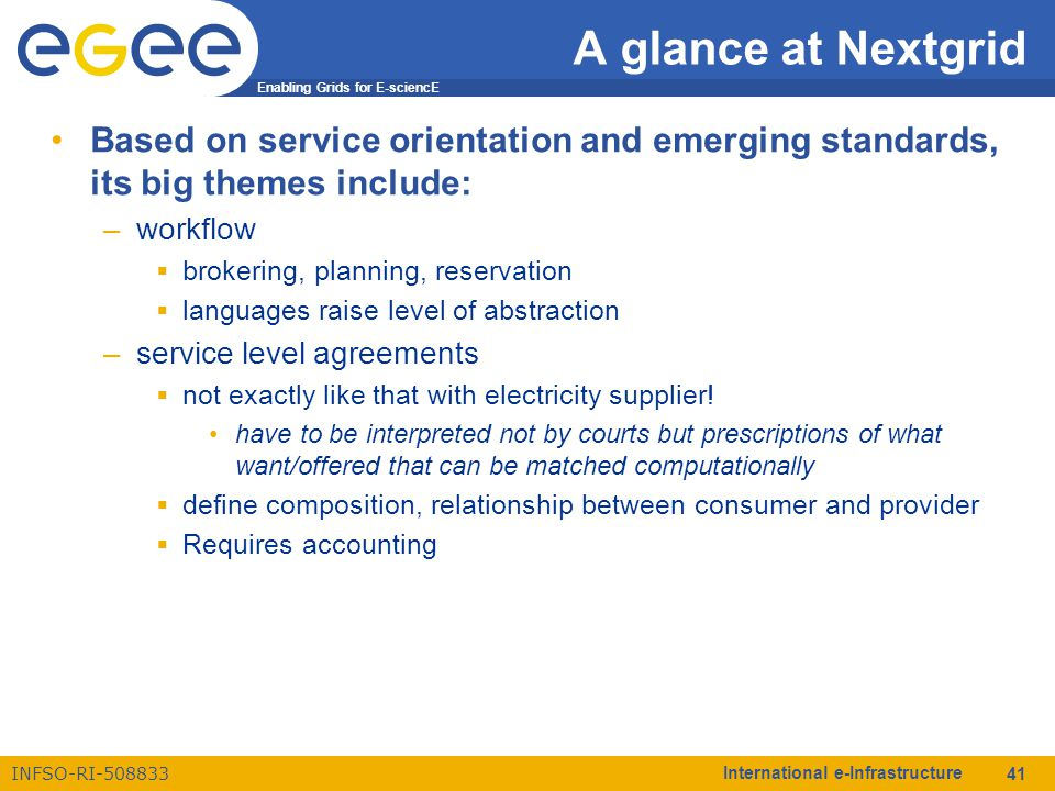 Enabling Grids for E-sciencE INFSO-RI-508833 International e-Infrastructure 41 A glance at Nextgrid Based on service orientation and emerging standards, its big themes include: –workflow  brokering, planning, reservation  languages raise level of abstraction –service level agreements  not exactly like that with electricity supplier.