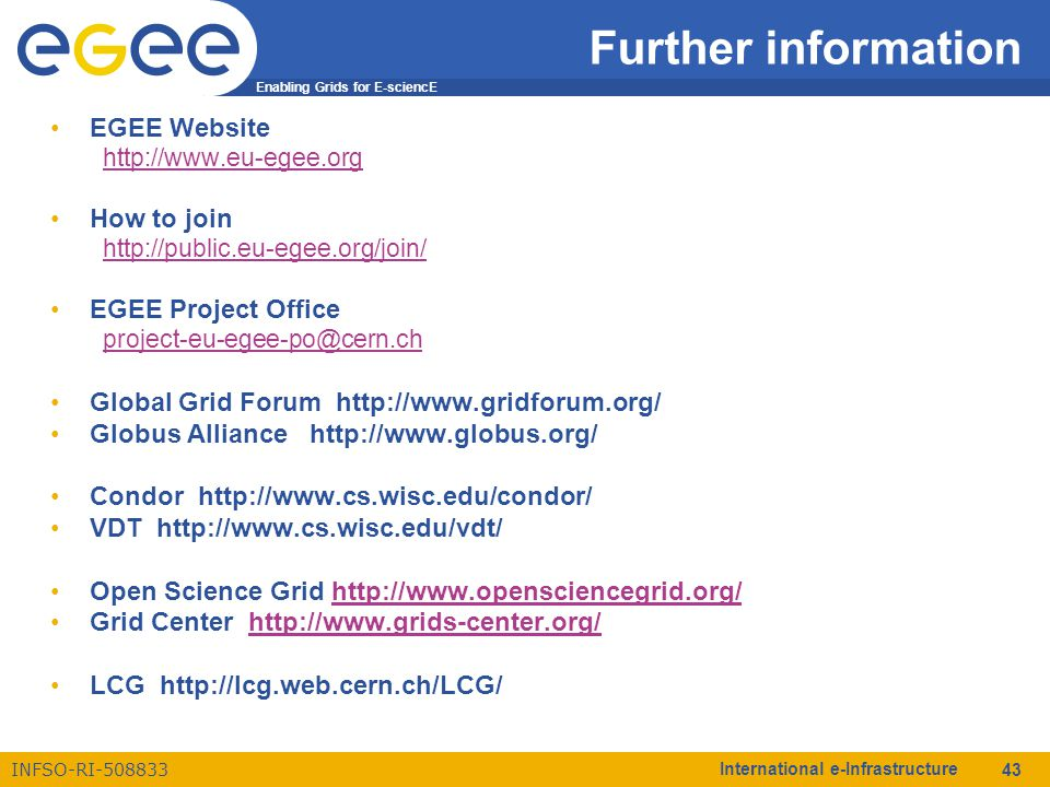 Enabling Grids for E-sciencE INFSO-RI-508833 International e-Infrastructure 43 Further information EGEE Website http://www.eu-egee.org How to join http://public.eu-egee.org/join/ EGEE Project Office project-eu-egee-po@cern.ch Global Grid Forum http://www.gridforum.org/ Globus Alliance http://www.globus.org/ Condor http://www.cs.wisc.edu/condor/ VDT http://www.cs.wisc.edu/vdt/ Open Science Grid http://www.opensciencegrid.org/http://www.opensciencegrid.org/ Grid Center http://www.grids-center.org/http://www.grids-center.org/ LCG http://lcg.web.cern.ch/LCG/