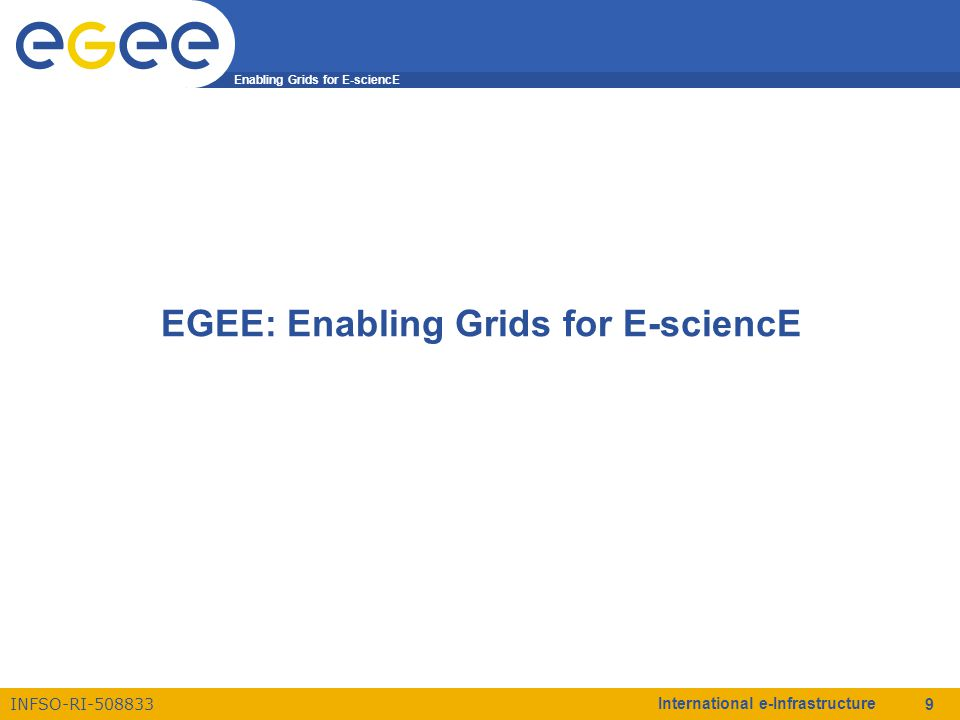 Enabling Grids for E-sciencE INFSO-RI-508833 International e-Infrastructure 9 EGEE: Enabling Grids for E-sciencE