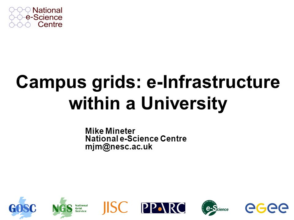 Campus grids: e-Infrastructure within a University Mike Mineter National e-Science Centre mjm@nesc.ac.uk