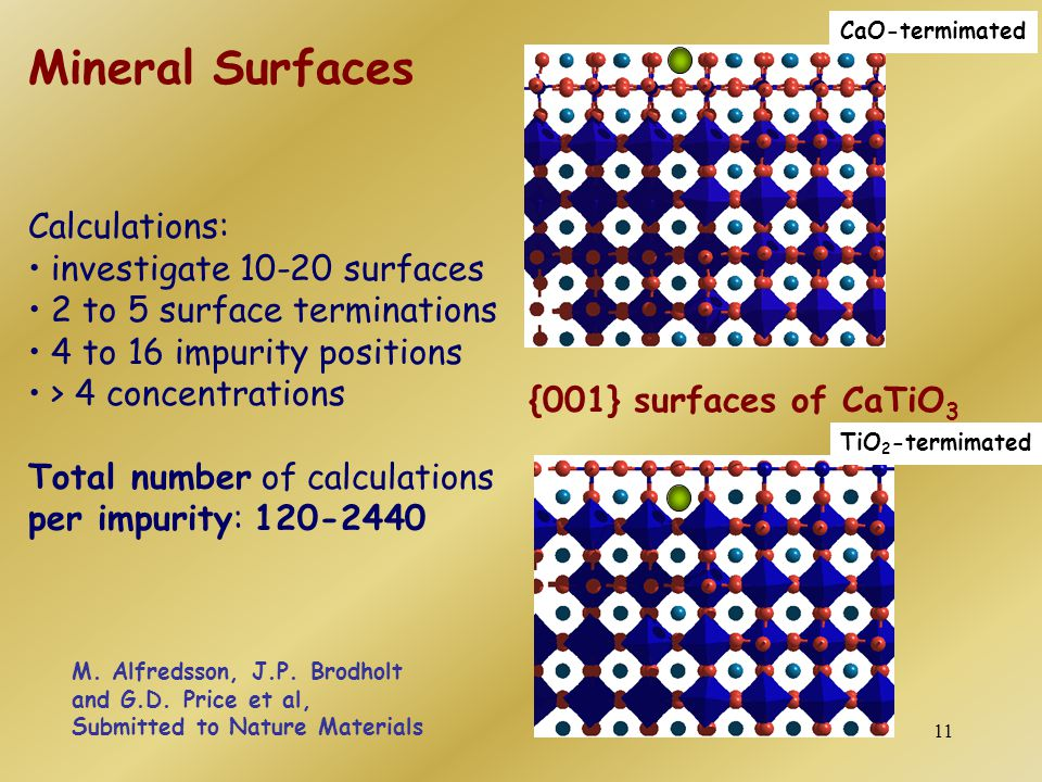 11 Calculations: investigate 10-20 surfaces 2 to 5 surface terminations 4 to 16 impurity positions > 4 concentrations Total number of calculations per impurity: 120-2440 CaO-termimated TiO 2 -termimated {001} surfaces of CaTiO 3 Mineral Surfaces M.
