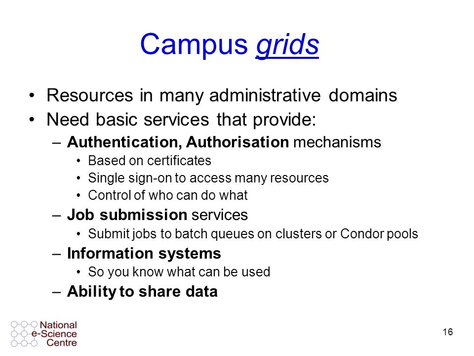 16 Campus grids Resources in many administrative domains Need basic services that provide: –Authentication, Authorisation mechanisms Based on certificates Single sign-on to access many resources Control of who can do what –Job submission services Submit jobs to batch queues on clusters or Condor pools –Information systems So you know what can be used –Ability to share data