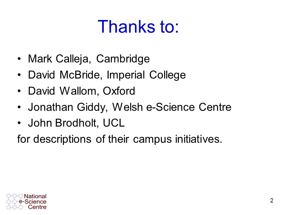 2 Thanks to: Mark Calleja, Cambridge David McBride, Imperial College David Wallom, Oxford Jonathan Giddy, Welsh e-Science Centre John Brodholt, UCL for descriptions of their campus initiatives.