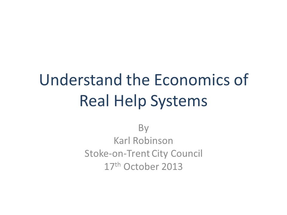 Understand the Economics of Real Help Systems By Karl Robinson Stoke-on-Trent City Council 17 th October 2013
