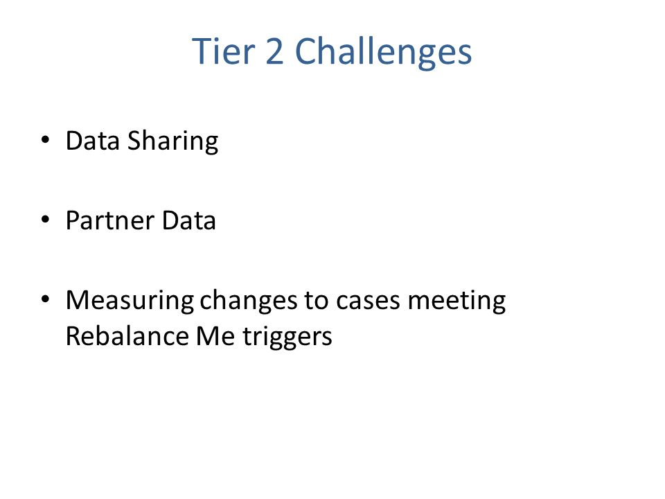 Tier 2 Challenges Data Sharing Partner Data Measuring changes to cases meeting Rebalance Me triggers