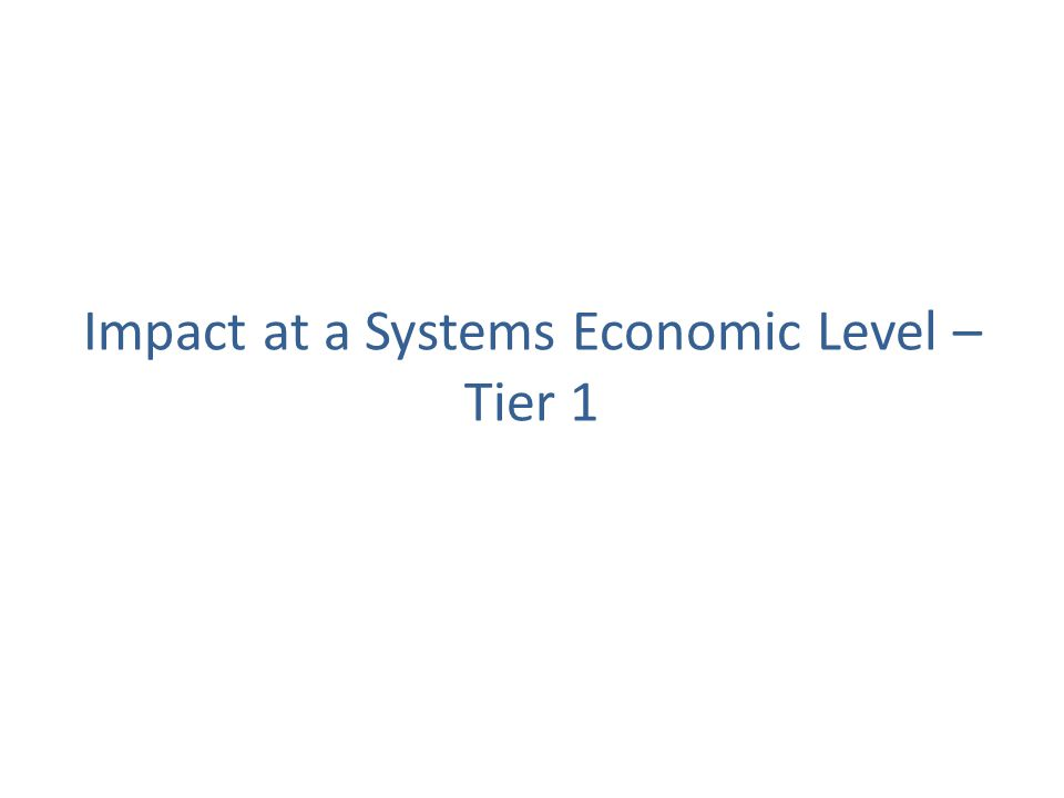 Impact at a Systems Economic Level – Tier 1