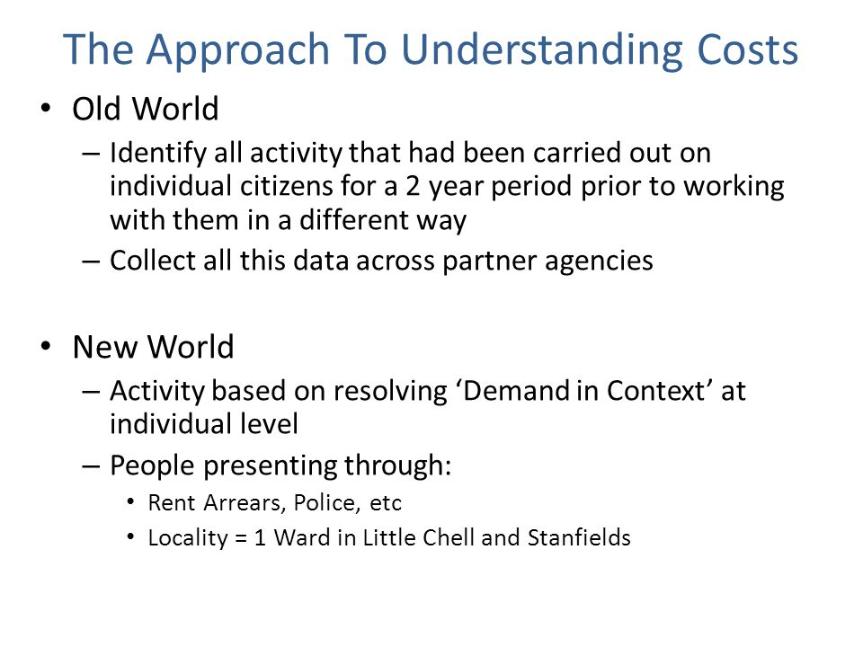 The Approach To Understanding Costs Old World – Identify all activity that had been carried out on individual citizens for a 2 year period prior to working with them in a different way – Collect all this data across partner agencies New World – Activity based on resolving 'Demand in Context' at individual level – People presenting through: Rent Arrears, Police, etc Locality = 1 Ward in Little Chell and Stanfields