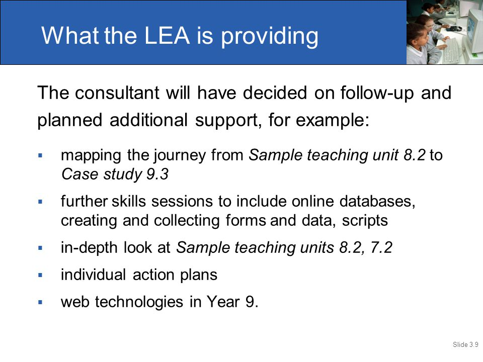 Slide 3.9 The consultant will have decided on follow-up and planned additional support, for example:  mapping the journey from Sample teaching unit 8.2 to Case study 9.3  further skills sessions to include online databases, creating and collecting forms and data, scripts  in-depth look at Sample teaching units 8.2, 7.2  individual action plans  web technologies in Year 9.