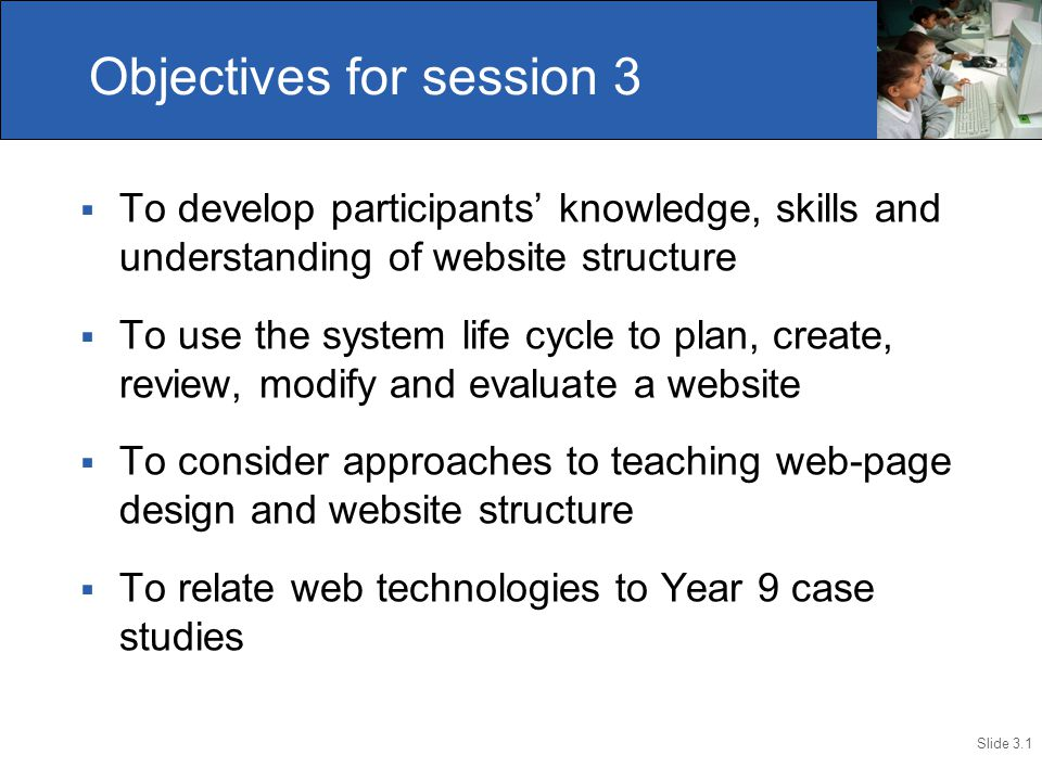 Slide 3.1  To develop participants' knowledge, skills and understanding of website structure  To use the system life cycle to plan, create, review,