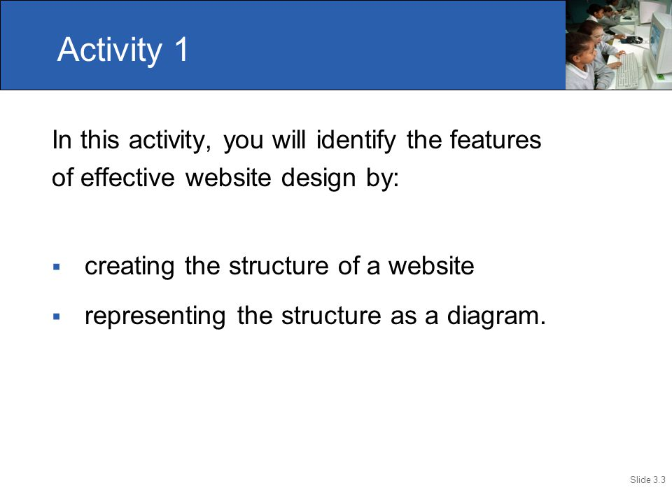 Slide 3.3 In this activity, you will identify the features of effective website design by:  creating the structure of a website  representing the structure as a diagram.