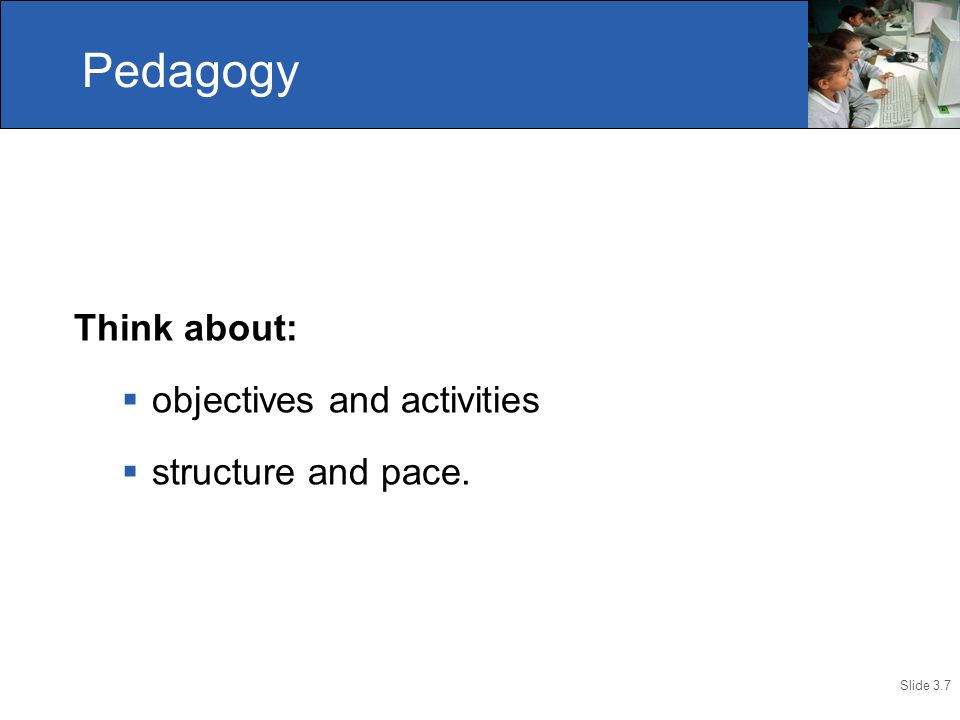 Slide 3.7 Think about:  objectives and activities  structure and pace. Pedagogy