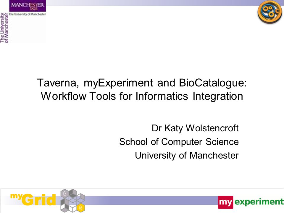Taverna, myExperiment and BioCatalogue: Workflow Tools for Informatics Integration Dr Katy Wolstencroft School of Computer Science University of Manch