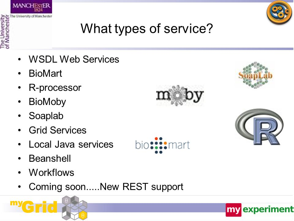 What types of service? WSDL Web Services BioMart R-processor BioMoby Soaplab Grid Services Local Java services Beanshell Workflows Coming soon.....New