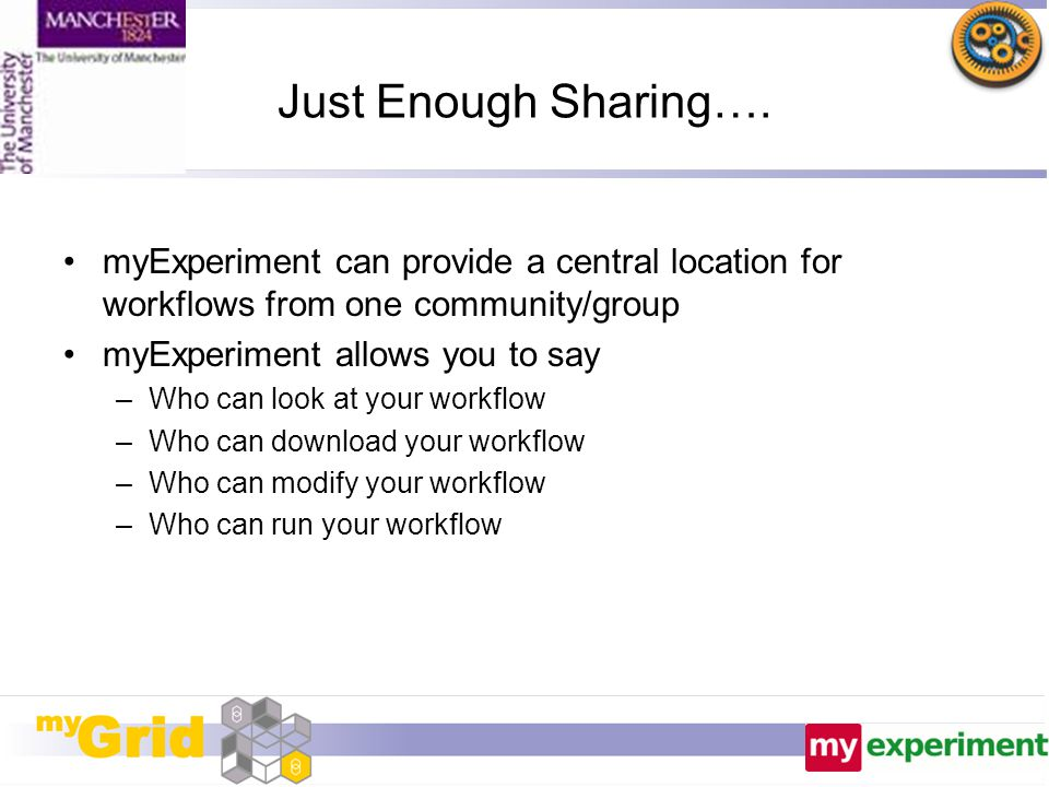 Just Enough Sharing…. myExperiment can provide a central location for workflows from one community/group myExperiment allows you to say –Who can look