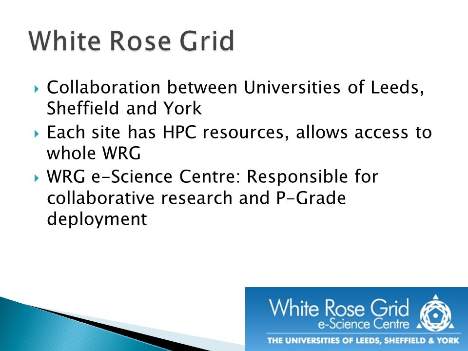  Collaboration between Universities of Leeds, Sheffield and York  Each site has HPC resources, allows access to whole WRG  WRG e-Science Centre: Responsible for collaborative research and P-Grade deployment