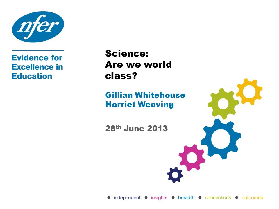 Science: Are we world class? Gillian Whitehouse Harriet Weaving 28 th June 2013