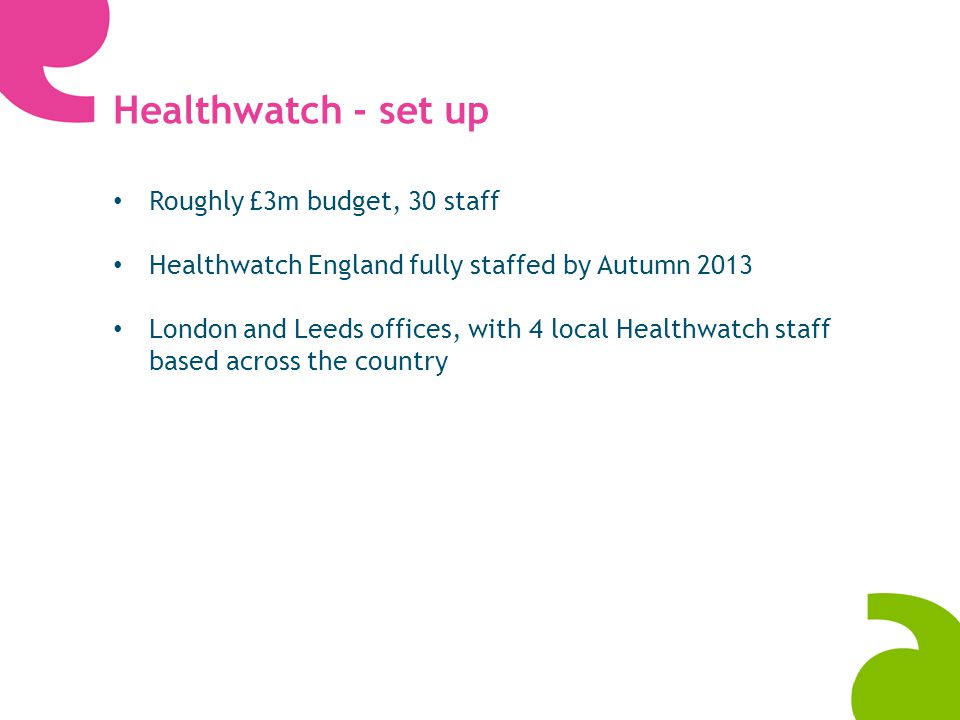 Healthwatch - set up Roughly £3m budget, 30 staff Healthwatch England fully staffed by Autumn 2013 London and Leeds offices, with 4 local Healthwatch