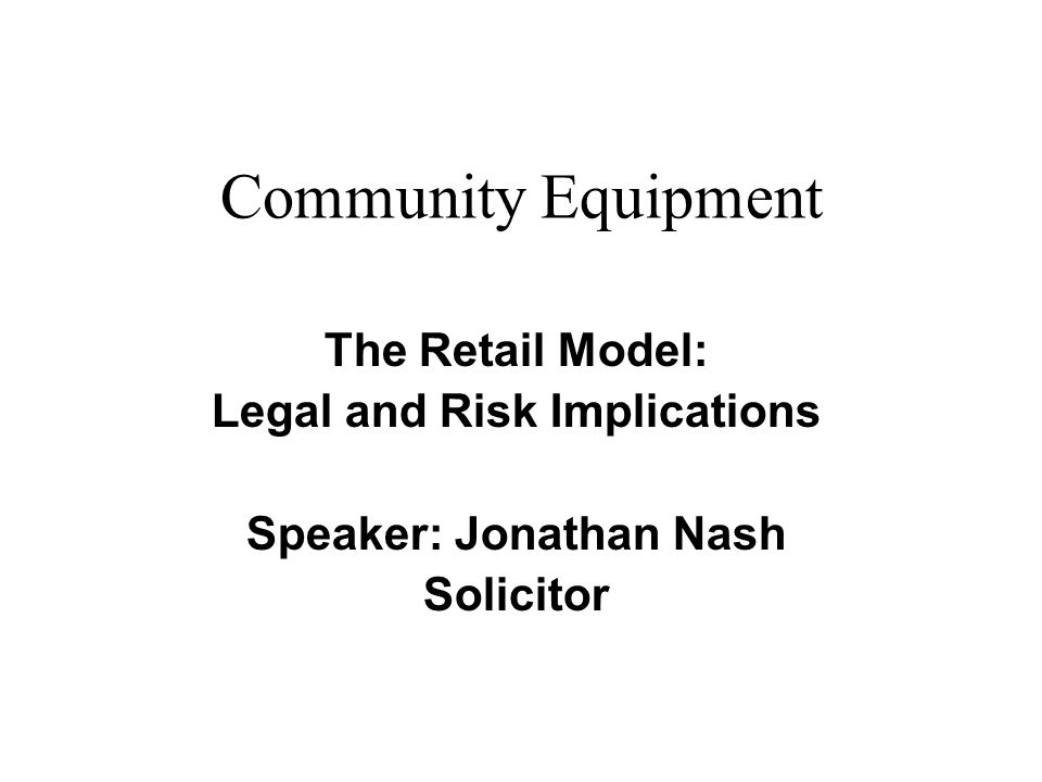 The Retail Model: Legal and Risk Implications Speaker: Jonathan Nash Solicitor Community Equipment