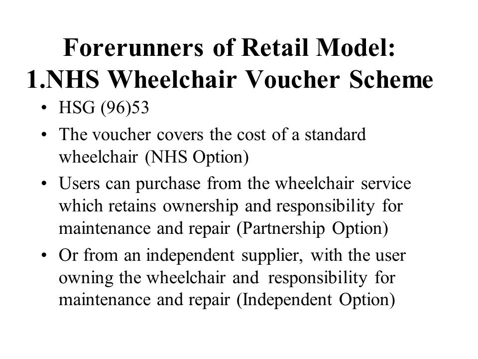 Forerunners of Retail Model: 1.NHS Wheelchair Voucher Scheme HSG (96)53 The voucher covers the cost of a standard wheelchair (NHS Option) Users can pu