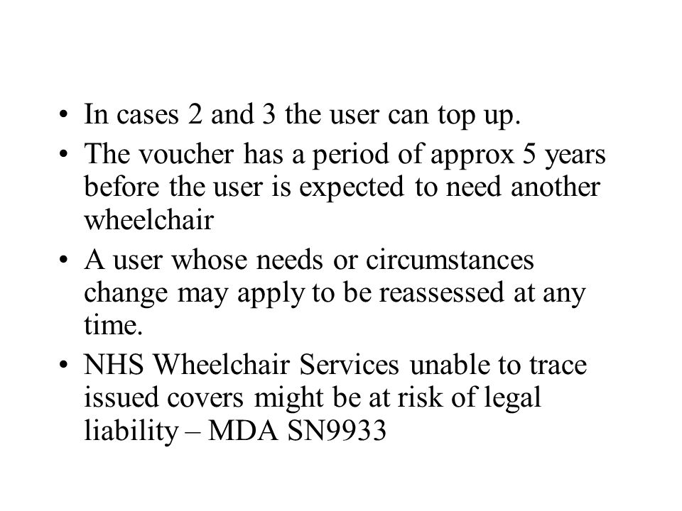 In cases 2 and 3 the user can top up. The voucher has a period of approx 5 years before the user is expected to need another wheelchair A user whose n