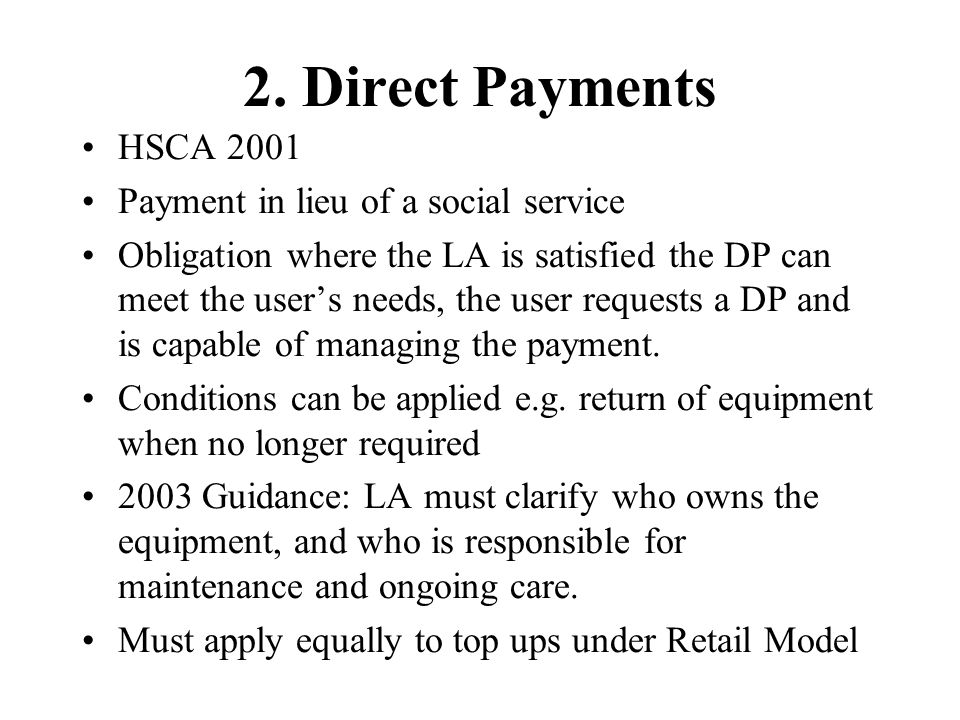 2. Direct Payments HSCA 2001 Payment in lieu of a social service Obligation where the LA is satisfied the DP can meet the user's needs, the user reque