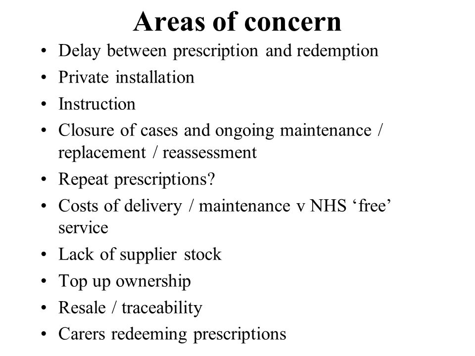 Areas of concern Delay between prescription and redemption Private installation Instruction Closure of cases and ongoing maintenance / replacement / r