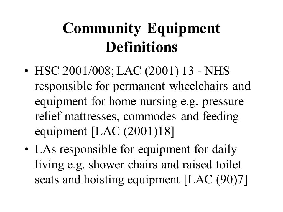 Community Equipment Definitions HSC 2001/008; LAC (2001) 13 - NHS responsible for permanent wheelchairs and equipment for home nursing e.g. pressure r