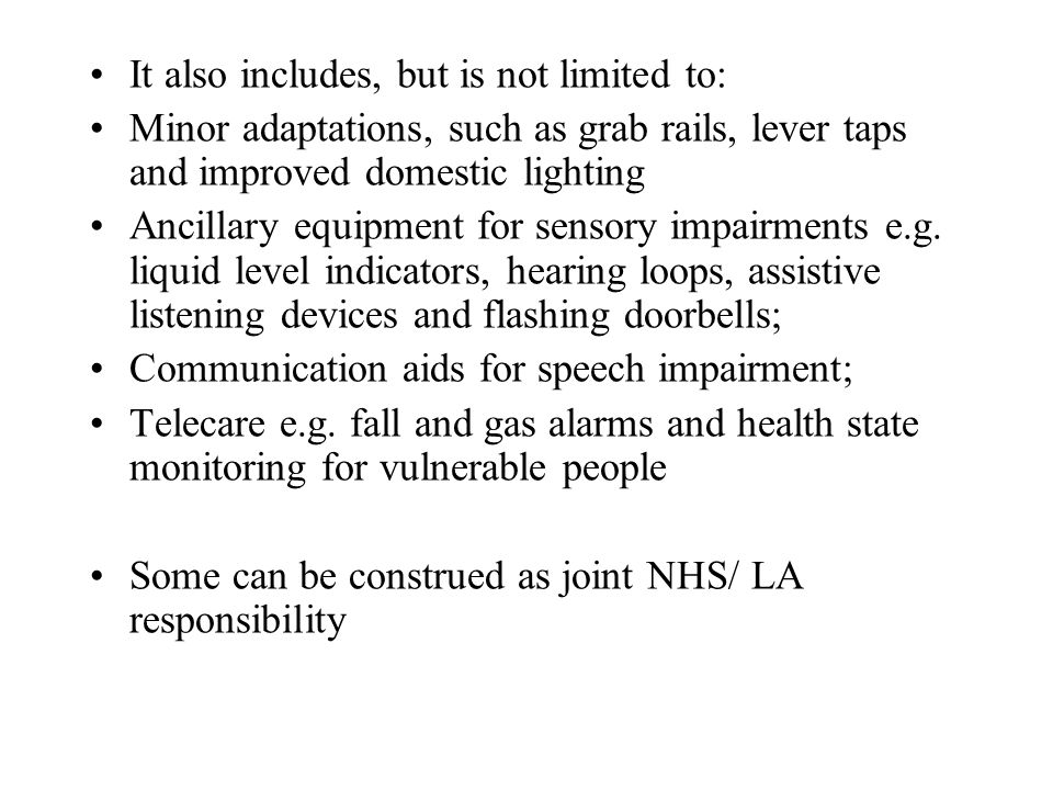 It also includes, but is not limited to: Minor adaptations, such as grab rails, lever taps and improved domestic lighting Ancillary equipment for sens