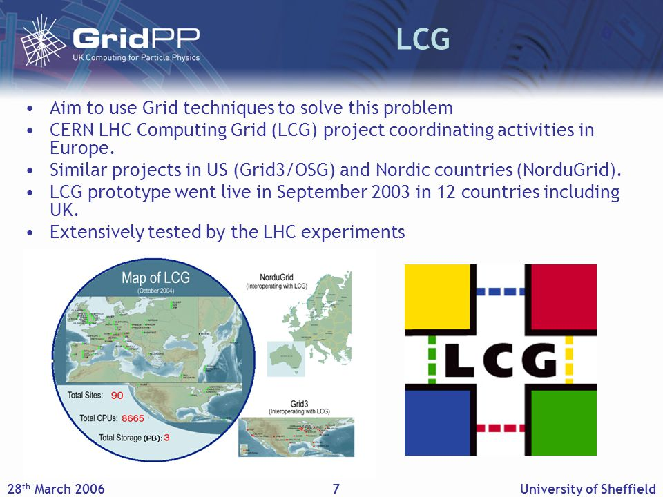 28 th March 2006University of Sheffield7 LCG Aim to use Grid techniques to solve this problem CERN LHC Computing Grid (LCG) project coordinating activities in Europe.