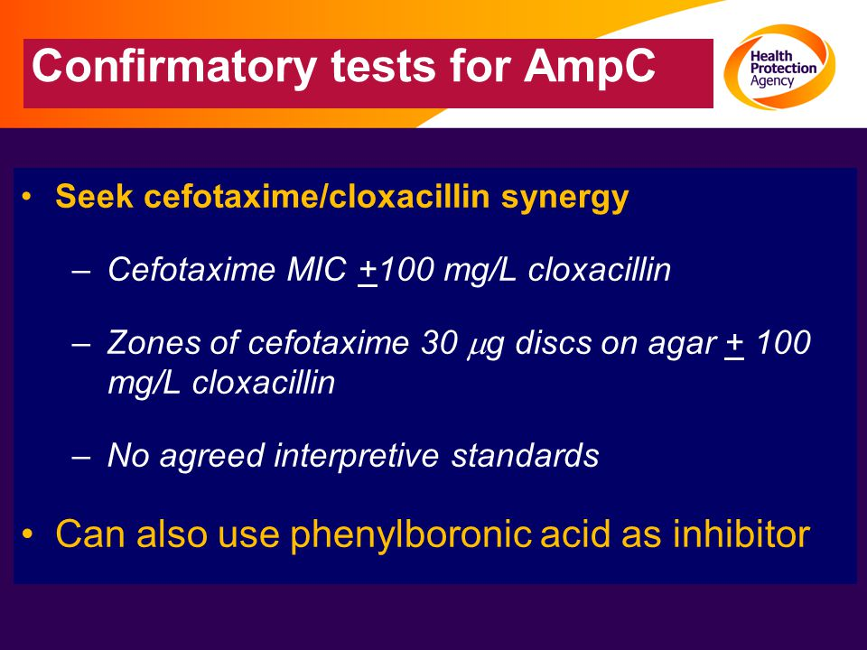 Confirmatory tests for AmpC Seek cefotaxime/cloxacillin synergy –Cefotaxime MIC +100 mg/L cloxacillin –Zones of cefotaxime 30  g discs on agar + 100 mg/L cloxacillin –No agreed interpretive standards Can also use phenylboronic acid as inhibitor