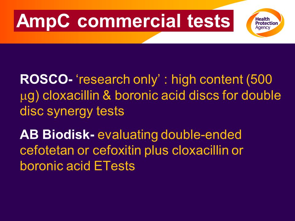 AmpC commercial tests ROSCO- 'research only' : high content (500  g) cloxacillin & boronic acid discs for double disc synergy tests AB Biodisk- evaluating double-ended cefotetan or cefoxitin plus cloxacillin or boronic acid ETests